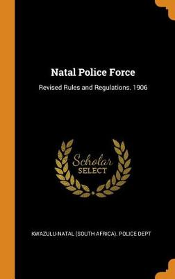 Natal Police Force: Revised Rules and Regulations. 1906 (Hardback)