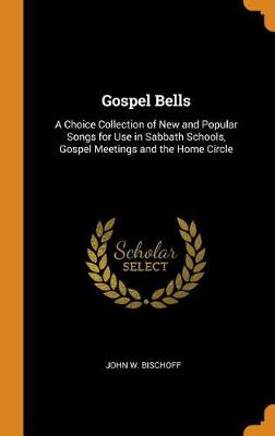 Gospel Bells: A Choice Collection of New and Popular Songs for Use in Sabbath Schools, Gospel Meetings and the Home Circle (Hardback)