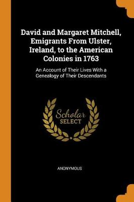 David and Margaret Mitchell, Emigrants from Ulster, Ireland, to the American Colonies in 1763: An Account of Their Lives with a Genealogy of Their Descendants (Paperback)