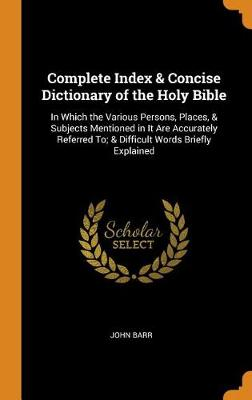 Complete Index & Concise Dictionary of the Holy Bible: In Which the Various Persons, Places, & Subjects Mentioned in It Are Accurately Referred To; & Difficult Words Briefly Explained (Hardback)