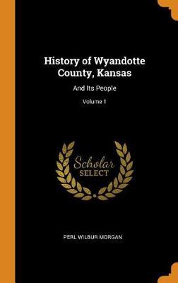 History of Wyandotte County, Kansas: And Its People; Volume 1 (Hardback)
