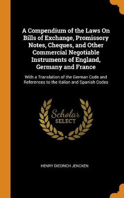 A Compendium of the Laws on Bills of Exchange, Promissory Notes, Cheques, and Other Commercial Negotiable Instruments of England, Germany and France: With a Translation of the German Code and References to the Italian and Spanish Codes (Hardback)