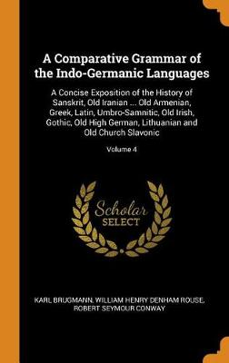 A Comparative Grammar of the Indo-Germanic Languages: A Concise Exposition of the History of Sanskrit, Old Iranian ... Old Armenian, Greek, Latin, Umbro-Samnitic, Old Irish, Gothic, Old High German, Lithuanian and Old Church Slavonic; Volume 4 (Hardback)