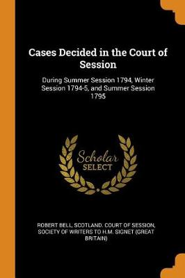 Cases Decided in the Court of Session: During Summer Session 1794, Winter Session 1794-5, and Summer Session 1795 (Paperback)