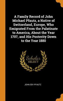 A Family Record of John Michael Pfautz, a Native of Switzerland, Europe, Who Emigrated from the Palatinate to America, about the Year 1707, and His Posterity Down to the Year 1880 (Hardback)