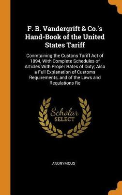F. B. Vandergrift & Co.'s Hand-Book of the United States Tariff: Conmtaining the Custons Tariff Act of 1894, with Complete Schedules of Articles with Proper Rates of Duty; Also a Full Explanation of Customs Requirements, and of the Laws and Regulations Re (Hardback)