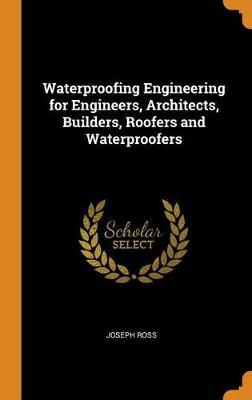 Waterproofing Engineering for Engineers, Architects, Builders, Roofers and Waterproofers (Hardback)