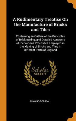 A Rudimentary Treatise on the Manufacture of Bricks and Tiles: Containing an Outline of the Principles of Brickmaking, and Detailed Accounts of the Various Processes Employed in the Making of Bricks and Tiles in Different Parts of England (Hardback)