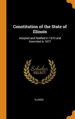 Constitution of the State of Illinois: Adopted and Ratified in 1870 and Amended in 1877 (Hardback)