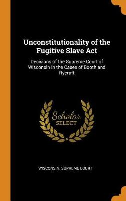 Unconstitutionality of the Fugitive Slave ACT: Decisions of the Supreme Court of Wisconsin in the Cases of Booth and Rycraft (Hardback)