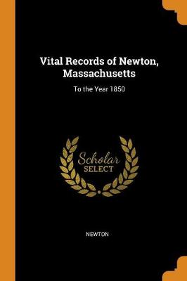 Vital Records of Newton, Massachusetts: To the Year 1850 (Paperback)