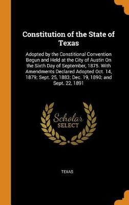 Constitution of the State of Texas: Adopted by the Constitional Convention Begun and Held at the City of Austin on the Sixth Day of September, 1875. with Amendments Declared Adopted Oct. 14, 1879; Sept. 25, 1883; Dec. 19, 1890; And Sept. 22, 1891 (Hardback)