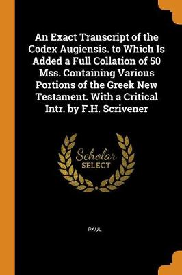 An Exact Transcript of the Codex Augiensis. to Which Is Added a Full Collation of 50 Mss. Containing Various Portions of the Greek New Testament. with a Critical Intr. by F.H. Scrivener (Paperback)