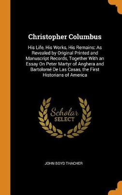 Christopher Columbus: His Life, His Works, His Remains: As Revealed by Original Printed and Manuscript Records, Together with an Essay on Peter Martyr of Anghera and Bartolom  de Las Casas, the First Historians of America (Hardback)