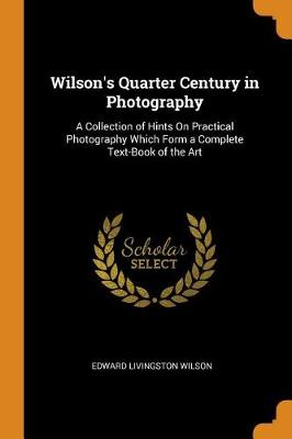 Wilson's Quarter Century in Photography: A Collection of Hints on Practical Photography Which Form a Complete Text-Book of the Art (Paperback)