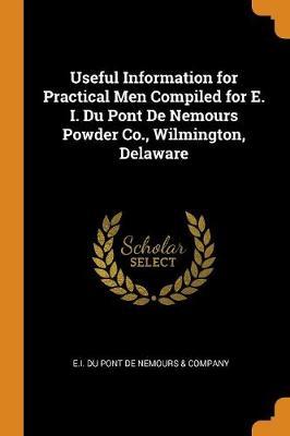 Useful Information for Practical Men Compiled for E. I. Du Pont de Nemours Powder Co., Wilmington, Delaware (Paperback)