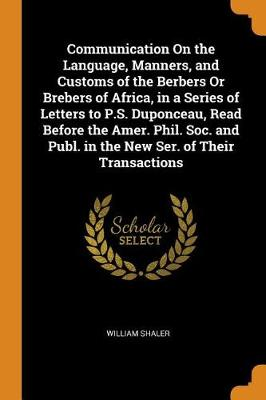 Communication on the Language, Manners, and Customs of the Berbers or Brebers of Africa, in a Series of Letters to P.S. Duponceau, Read Before the Amer. Phil. Soc. and Publ. in the New Ser. of Their Transactions (Paperback)
