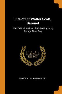 Life of Sir Walter Scott, Baronet: With Critical Notices of His Writings / By Geroge Allan, Esq (Paperback)