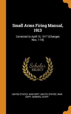 Small Arms Firing Manual, 1913: Corrected to April 15, 1917 (Changes Nos. 1-18) (Hardback)