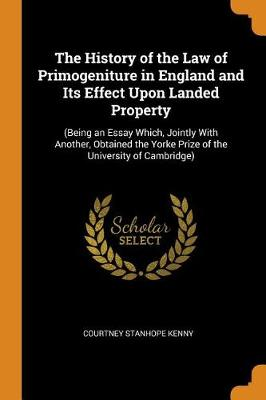 The History of the Law of Primogeniture in England and Its Effect Upon Landed Property: (being an Essay Which, Jointly with Another, Obtained the Yorke Prize of the University of Cambridge) (Paperback)
