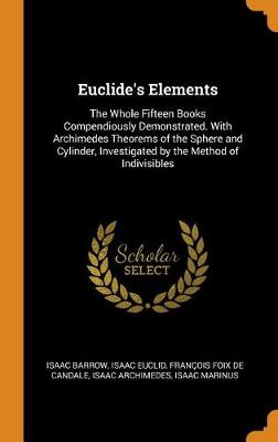 Euclide's Elements: The Whole Fifteen Books Compendiously Demonstrated. with Archimedes Theorems of the Sphere and Cylinder, Investigated by the Method of Indivisibles (Hardback)