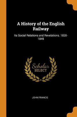 A History of the English Railway: Its Social Relations and Revelations. 1820-1845 (Paperback)