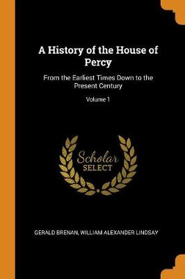 A History of the House of Percy: From the Earliest Times Down to the Present Century; Volume 1 (Paperback)