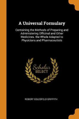 A Universal Formulary: Containing the Methods of Preparing and Administering Officinal and Other Medicines. the Whole Adapted to Physicians and Pharmaceutists (Paperback)