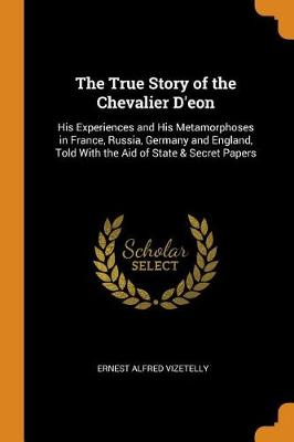 The True Story of the Chevalier d'Eon: His Experiences and His Metamorphoses in France, Russia, Germany and England, Told with the Aid of State & Secret Papers (Paperback)