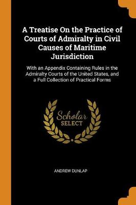 A Treatise on the Practice of Courts of Admiralty in Civil Causes of Maritime Jurisdiction: With an Appendix Containing Rules in the Admiralty Courts of the United States, and a Full Collection of Practical Forms (Paperback)