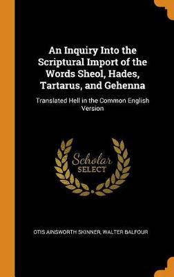 An Inquiry Into the Scriptural Import of the Words Sheol, Hades, Tartarus, and Gehenna: Translated Hell in the Common English Version (Hardback)