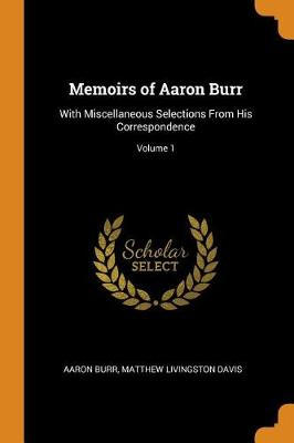 Memoirs of Aaron Burr: With Miscellaneous Selections from His Correspondence; Volume 1 (Paperback)