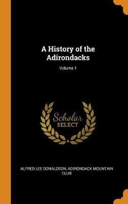 A History of the Adirondacks; Volume 1 (Hardback)