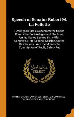 Speech of Senator Robert M. La Follette: Hearings Before a Subcommittee on the Committee on Privileges and Elections, United States Senate, Sixty-Fifth Congress, First-[second] Session, on the Resolutions from the Minnesota Commission of Public Safety Pet (Hardback)