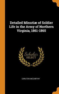Detailed Minuti of Soldier Life in the Army of Northern Virginia, 1861-1865 (Hardback)