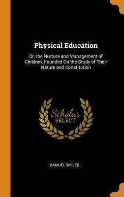 Physical Education: Or, the Nurture and Management of Children, Founded on the Study of Their Nature and Constitution (Hardback)