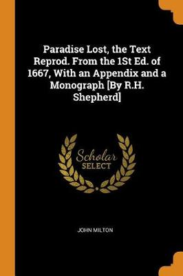 Paradise Lost, the Text Reprod. from the 1st Ed. of 1667, with an Appendix and a Monograph [by R.H. Shepherd] (Paperback)