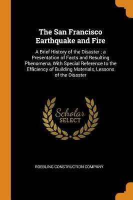 The San Francisco Earthquake and Fire: A Brief History of the Disaster; A Presentation of Facts and Resulting Phenomena, with Special Reference to the Efficiency of Building Materials, Lessons of the Disaster (Paperback)