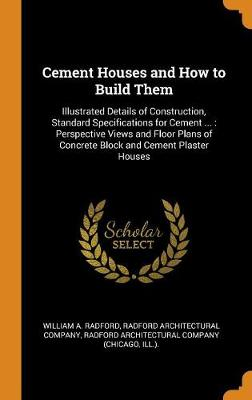 Cement Houses and How to Build Them: Illustrated Details of Construction, Standard Specifications for Cement ...: Perspective Views and Floor Plans of Concrete Block and Cement Plaster Houses (Hardback)