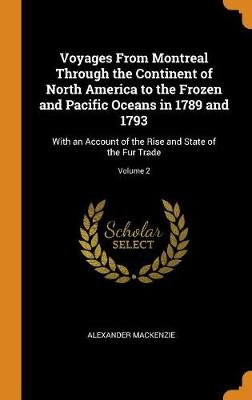 Voyages from Montreal Through the Continent of North America to the Frozen and Pacific Oceans in 1789 and 1793: With an Account of the Rise and State of the Fur Trade; Volume 2 (Hardback)