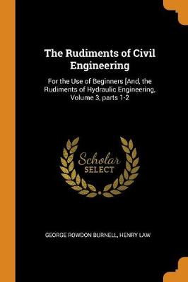 The Rudiments of Civil Engineering: For the Use of Beginners [and, the Rudiments of Hydraulic Engineering, Volume 3, Parts 1-2 (Paperback)