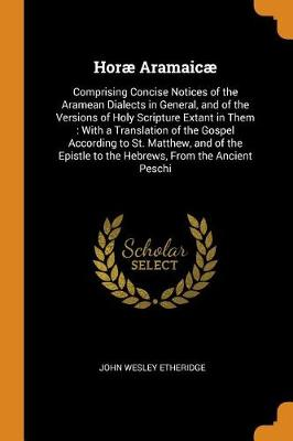 Hor Aramaic: Comprising Concise Notices of the Aramean Dialects in General, and of the Versions of Holy Scripture Extant in Them: With a Translation of the Gospel According to St. Matthew, and of the Epistle to the Hebrews, from the Ancient Peschi (Paperback)