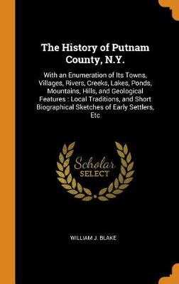 The History of Putnam County, N.Y.: With an Enumeration of Its Towns, Villages, Rivers, Creeks, Lakes, Ponds, Mountains, Hills, and Geological Features: Local Traditions, and Short Biographical Sketches of Early Settlers, Etc (Hardback)