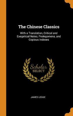 The Chinese Classics: With a Translation, Critical and Exegetical Notes, Prolegomena, and Copious Indexes (Hardback)
