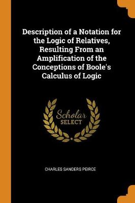 Description of a Notation for the Logic of Relatives, Resulting from an Amplification of the Conceptions of Boole's Calculus of Logic (Paperback)