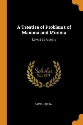 A Treatise of Problems of Maxima and Minima: Solved by Algebra (Paperback)