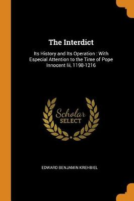 The Interdict: Its History and Its Operation: With Especial Attention to the Time of Pope Innocent III, 1198-1216 (Paperback)