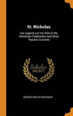 St. Nicholas: His Legend and His R le in the Christmas Celebration and Other Popular Customs (Hardback)