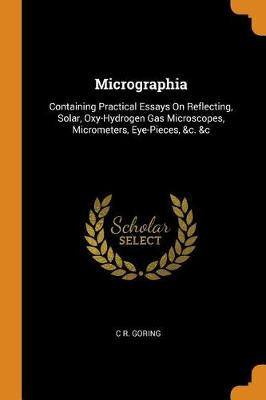 Micrographia: Containing Practical Essays on Reflecting, Solar, Oxy-Hydrogen Gas Microscopes, Micrometers, Eye-Pieces, &c. &c (Paperback)