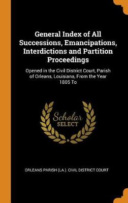General Index of All Successions, Emancipations, Interdictions and Partition Proceedings: Opened in the Civil District Court, Parish of Orleans, Louisiana, from the Year 1805 to (Hardback)
